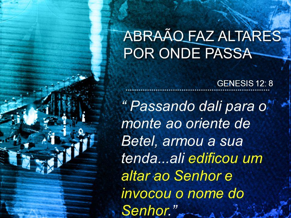 ABRAÃO FAZ ALTARES POR ONDE PASSA GENESIS 12: 8 Passando dali para o monte ao oriente de Betel, armou a sua tenda...ali edificou um altar ao Senhor e
