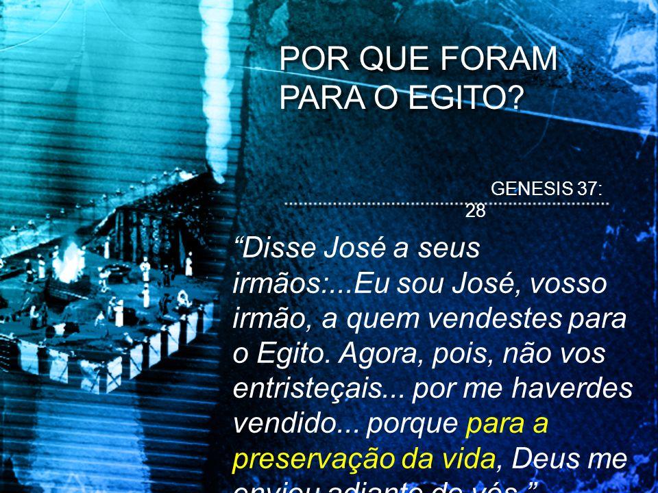 POR QUE FORAM PARA O EGITO? GENESIS 37: 28 Disse José a seus irmãos:...Eu sou José, vosso irmão, a quem vendestes para o Egito. Agora, pois, não vos e
