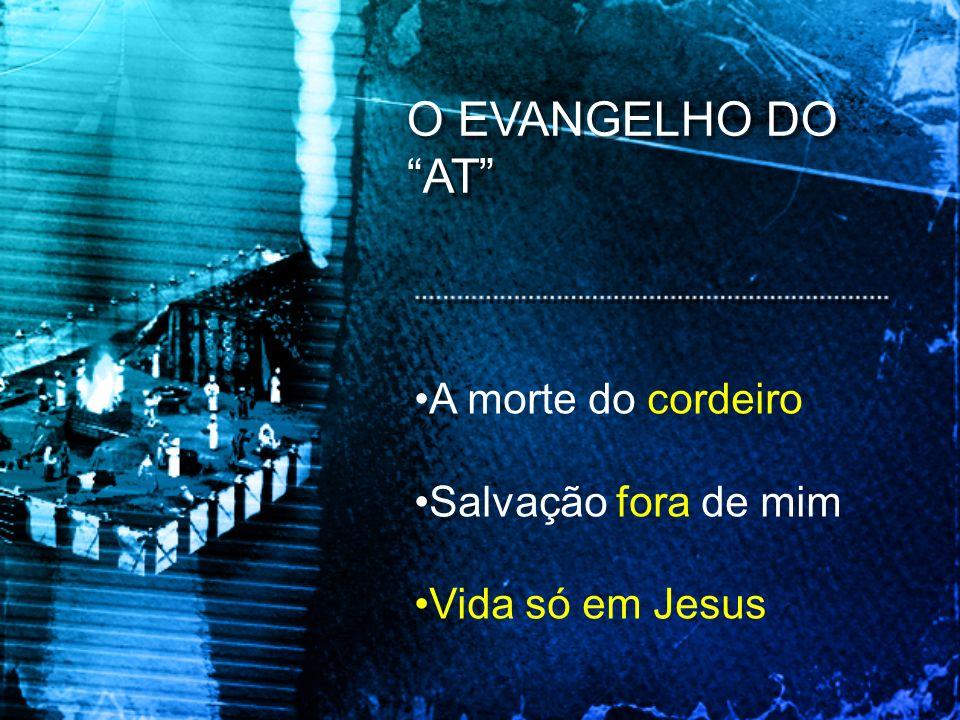 O EVANGELHO DO AT A morte do cordeiro Salvação fora de mim Vida só em Jesus