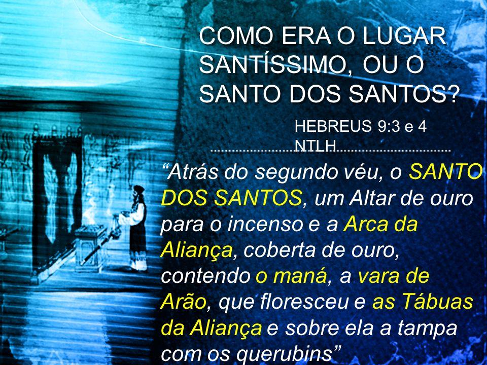 COMO ERA O LUGAR SANTÍSSIMO, OU O SANTO DOS SANTOS? HEBREUS 9:3 e 4 NTLH Atrás do segundo véu, o SANTO DOS SANTOS, um Altar de ouro para o incenso e a