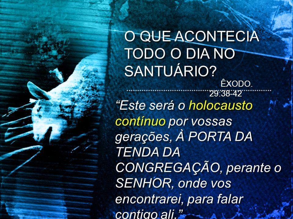 O QUE ACONTECIA TODO O DIA NO SANTUÁRIO? Este será o holocausto contínuo por vossas gerações, À PORTA DA TENDA DA CONGREGAÇÃO, perante o SENHOR, onde
