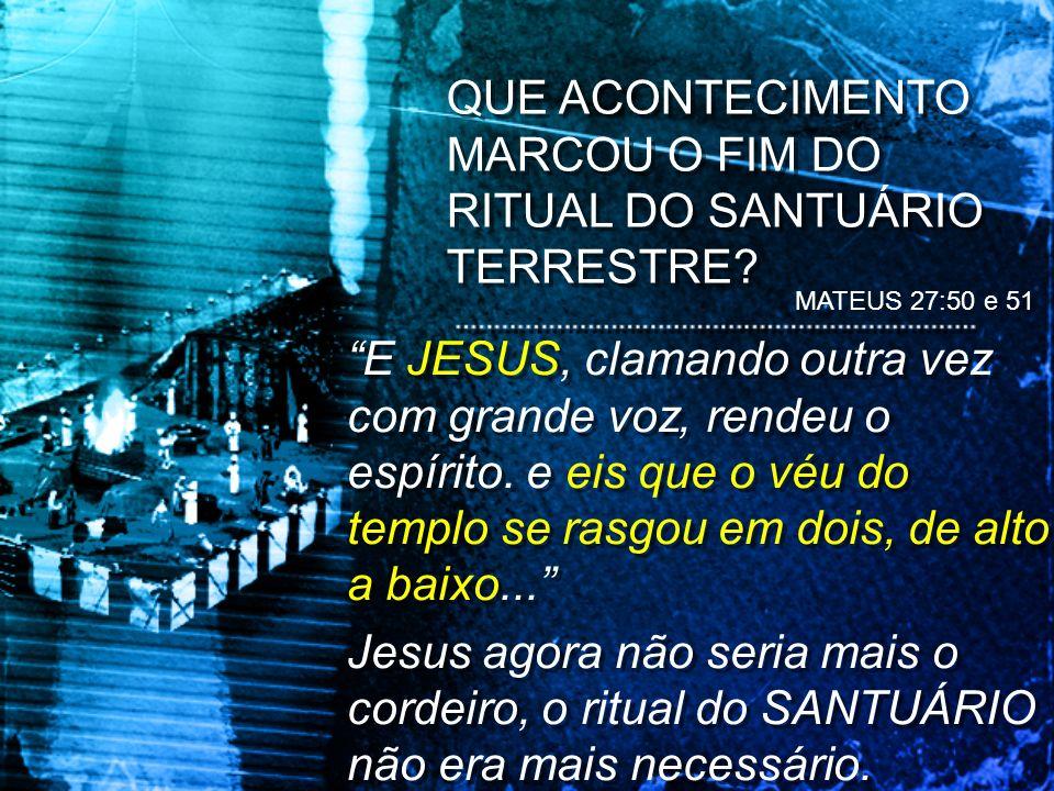 QUE ACONTECIMENTO MARCOU O FIM DO RITUAL DO SANTUÁRIO TERRESTRE? MATEUS 27:50 e 51 E JESUS, clamando outra vez com grande voz, rendeu o espírito. e ei