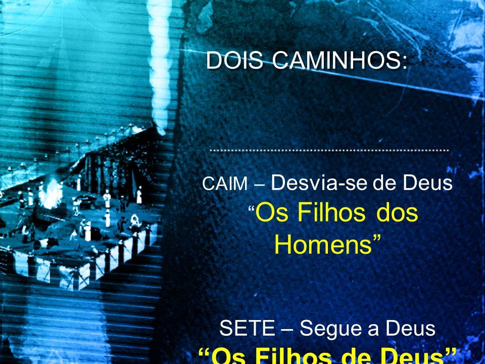 DOIS CAMINHOS: CAIM – Desvia-se de Deus Os Filhos dos Homens SETE – Segue a Deus Os Filhos de Deus