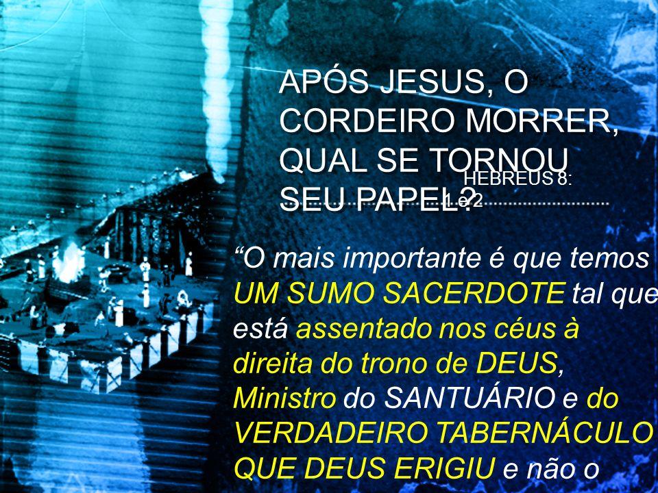 APÓS JESUS, O CORDEIRO MORRER, QUAL SE TORNOU SEU PAPEL? HEBREUS 8: 1 e 2 O mais importante é que temos UM SUMO SACERDOTE tal que está assentado nos c