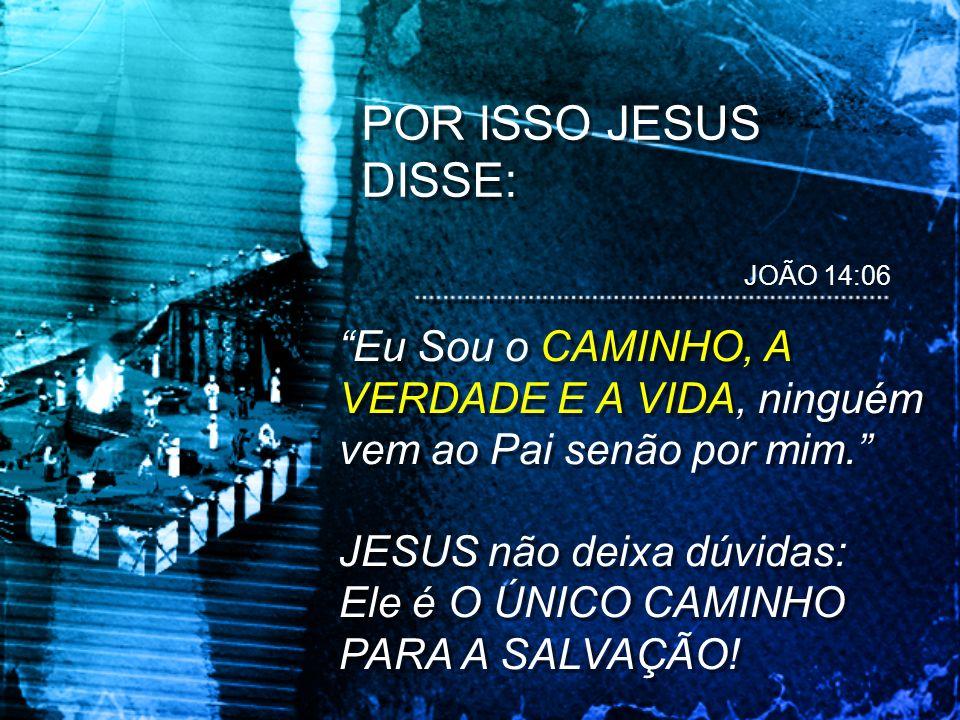 Eu Sou o CAMINHO, A VERDADE E A VIDA, ninguém vem ao Pai senão por mim. JESUS não deixa dúvidas: Ele é O ÚNICO CAMINHO PARA A SALVAÇÃO! Eu Sou o CAMIN