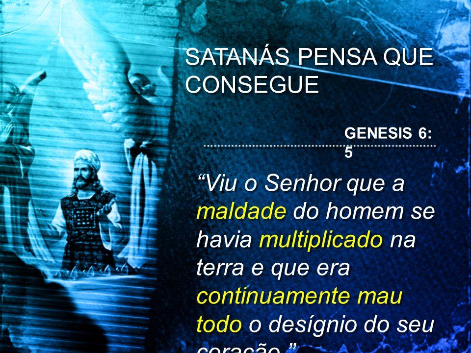 SATANÁS PENSA QUE CONSEGUE GENESIS 6: 5 Viu o Senhor que a maldade do homem se havia multiplicado na terra e que era continuamente mau todo o desígnio