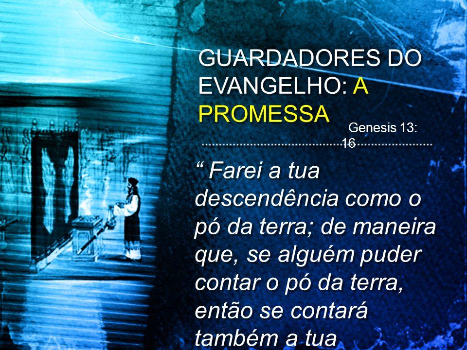 GUARDADORES DO EVANGELHO: A PROMESSA Farei a tua descendência como o pó da terra; de maneira que, se alguém puder contar o pó da terra, então se conta