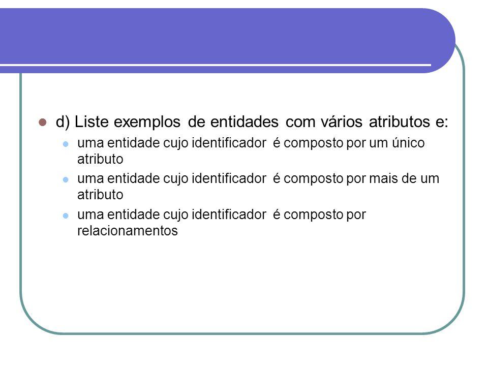 d) Liste exemplos de entidades com vários atributos e: uma entidade cujo identificador é composto por um único atributo uma entidade cujo identificado