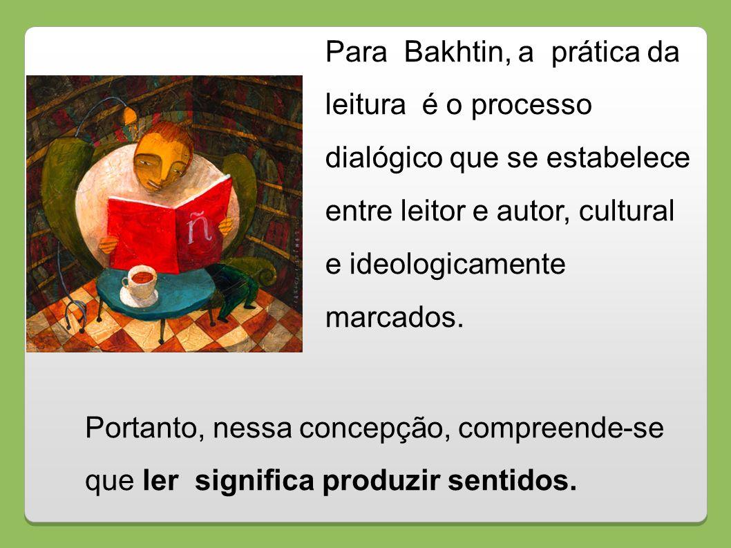 Para Bakhtin, a prática da leitura é o processo dialógico que se estabelece entre leitor e autor, cultural e ideologicamente marcados. Portanto, nessa