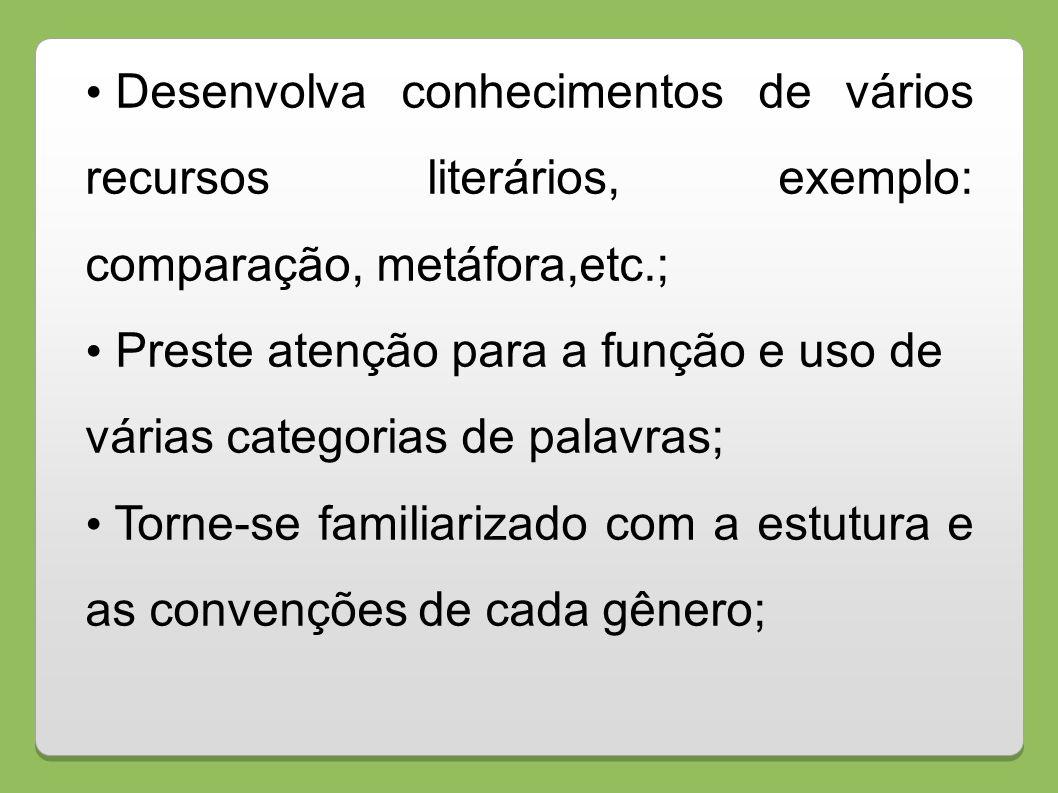 Desenvolva conhecimentos de vários recursos literários, exemplo: comparação, metáfora,etc.; Preste atenção para a função e uso de várias categorias de
