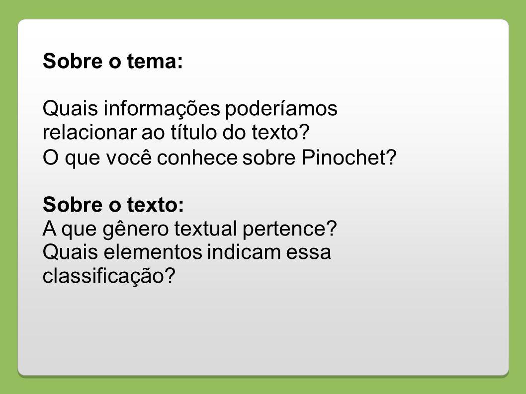 Sobre o tema: Quais informações poderíamos relacionar ao título do texto? O que você conhece sobre Pinochet? Sobre o texto: A que gênero textual perte