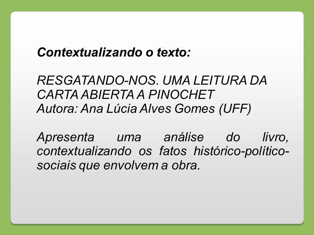 Contextualizando o texto: RESGATANDO-NOS. UMA LEITURA DA CARTA ABIERTA A PINOCHET Autora: Ana Lúcia Alves Gomes (UFF) Apresenta uma análise do livro,