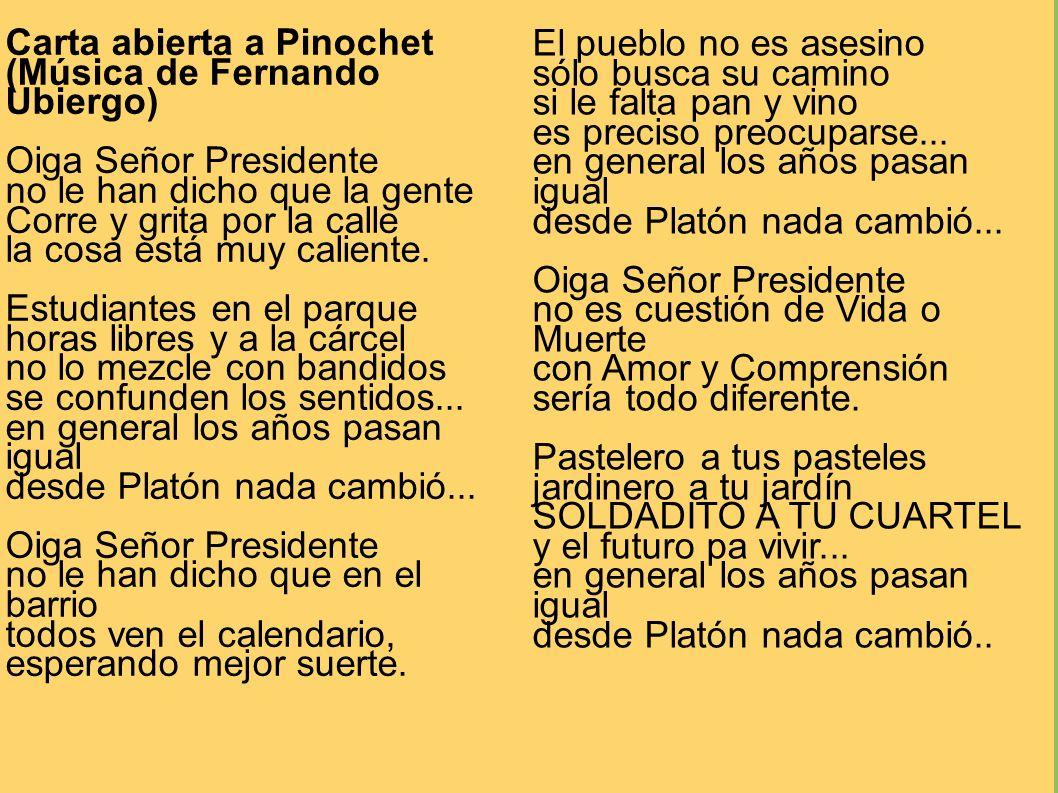 Carta abierta a Pinochet (Música de Fernando Ubiergo) Oiga Señor Presidente no le han dicho que la gente Corre y grita por la calle la cosa está muy c
