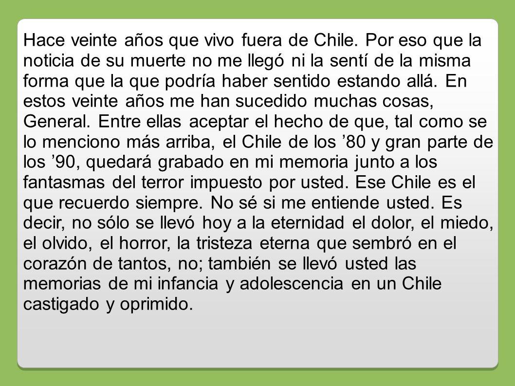 Hace veinte años que vivo fuera de Chile. Por eso que la noticia de su muerte no me llegó ni la sentí de la misma forma que la que podría haber sentid
