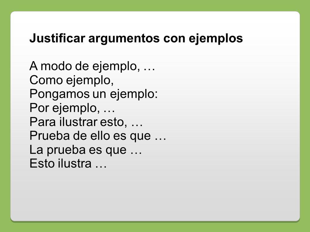 Justificar argumentos con ejemplos A modo de ejemplo, … Como ejemplo, Pongamos un ejemplo: Por ejemplo, … Para ilustrar esto, … Prueba de ello es que