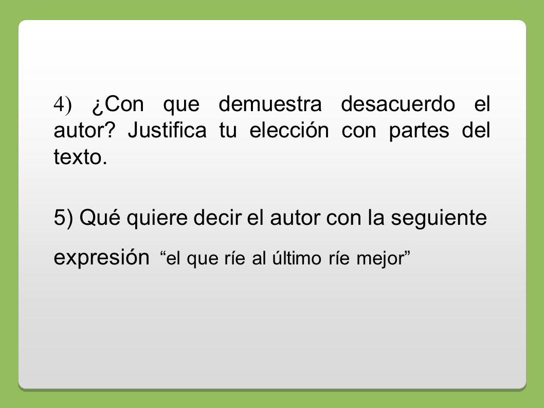 4) ¿Con que demuestra desacuerdo el autor? Justifica tu elección con partes del texto. 5) Qué quiere decir el autor con la seguiente expresión el que