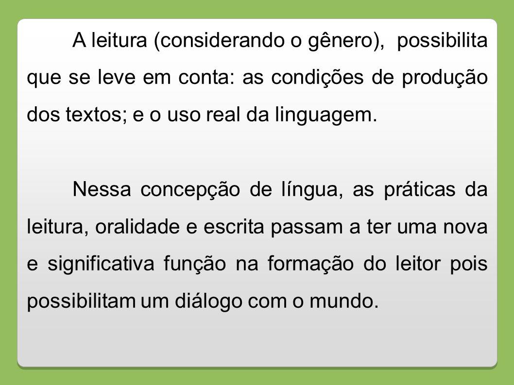 A leitura (considerando o gênero), possibilita que se leve em conta: as condições de produção dos textos; e o uso real da linguagem. Nessa concepção d
