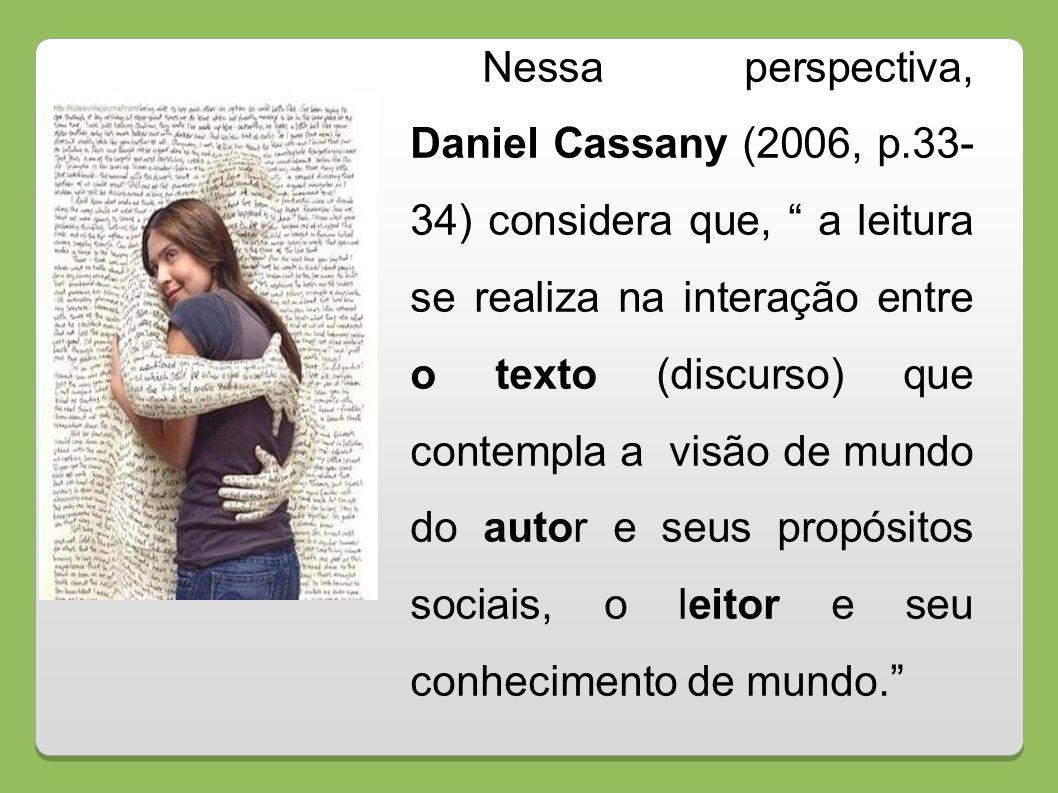 Nessa perspectiva, Daniel Cassany (2006, p.33- 34) considera que, a leitura se realiza na interação entre o texto (discurso) que contempla a visão de