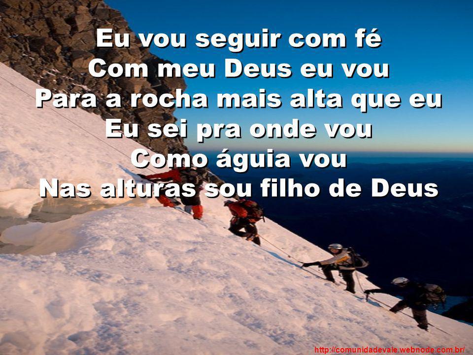 Eu vou seguir com fé Com meu Deus eu vou Para a rocha mais alta que eu Eu sei pra onde vou Como águia vou Nas alturas sou filho de Deus http://comunid