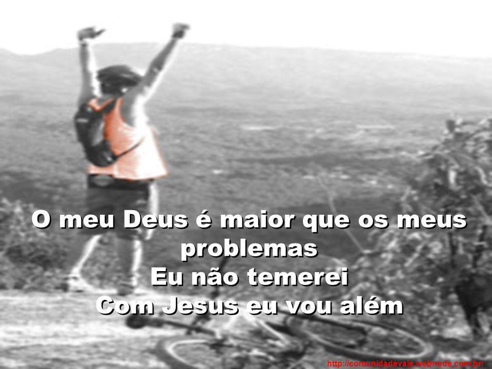 O meu Deus é maior que os meus problemas Eu não temerei Com Jesus eu vou além http://comunidadevale.webnode.com.br/