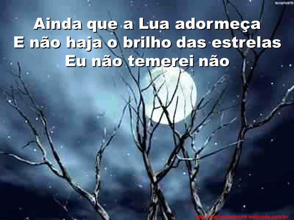 Ainda que a Lua adormeça E não haja o brilho das estrelas Eu não temerei não http://comunidadevale.webnode.com.br/