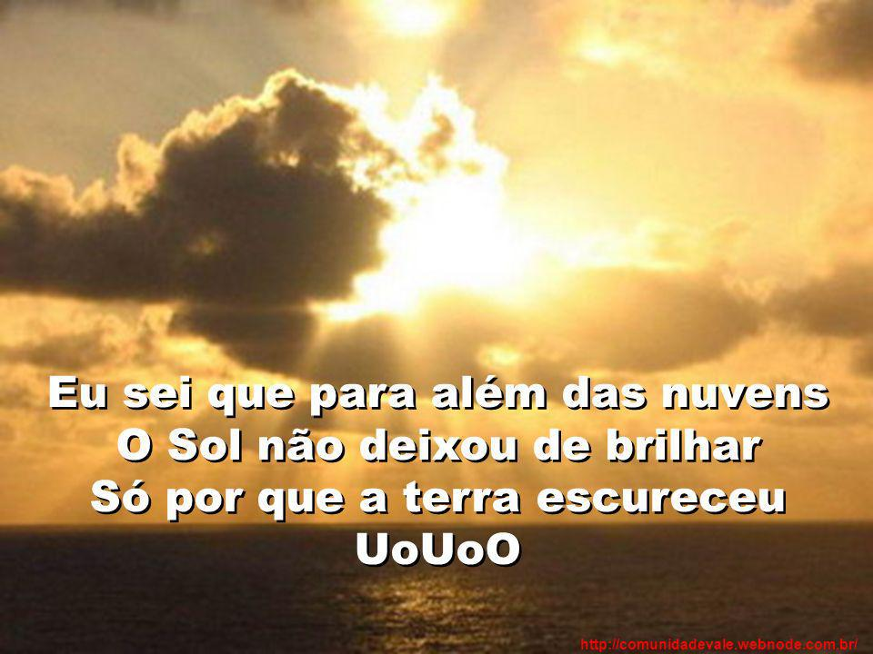 Eu sei que para além das nuvens O Sol não deixou de brilhar Só por que a terra escureceu UoUoO http://comunidadevale.webnode.com.br/