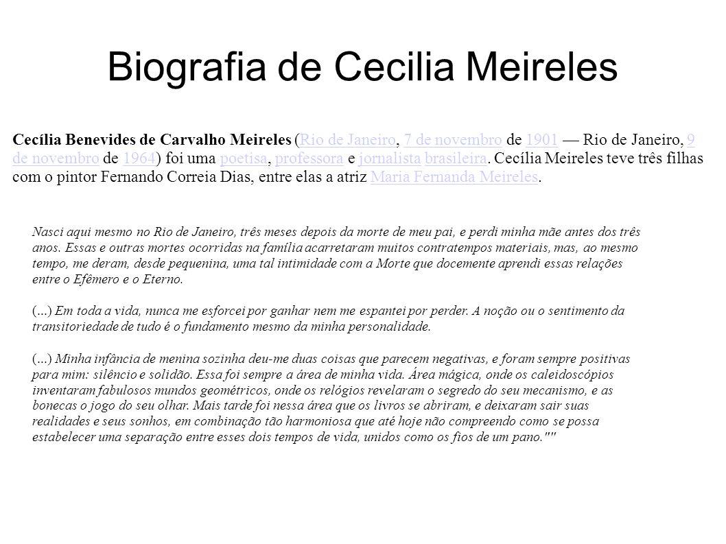 Biografia de Cecilia Meireles Cecília Benevides de Carvalho Meireles (Rio de Janeiro, 7 de novembro de 1901 Rio de Janeiro, 9 de novembro de 1964) foi uma poetisa, professora e jornalista brasileira.