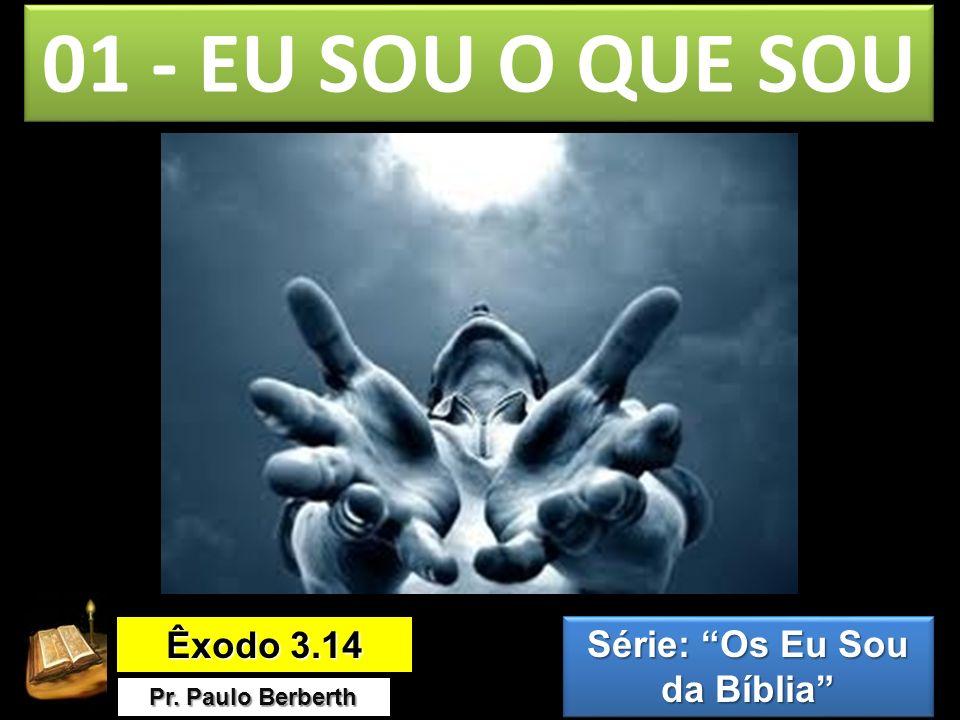 01 - EU SOU O QUE SOU Êxodo 3.14 Pr. Paulo Berberth Série: Os Eu Sou da Bíblia Série: Os Eu Sou da Bíblia