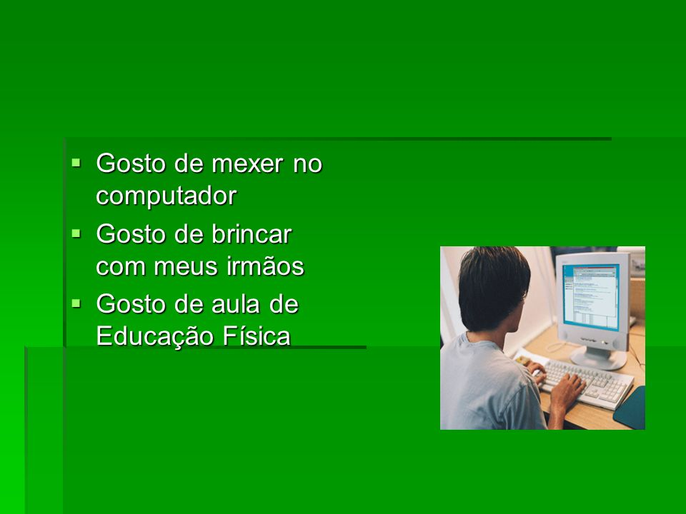Gosto de mexer no computador Gosto de mexer no computador Gosto de brincar com meus irmãos Gosto de brincar com meus irmãos Gosto de aula de Educação