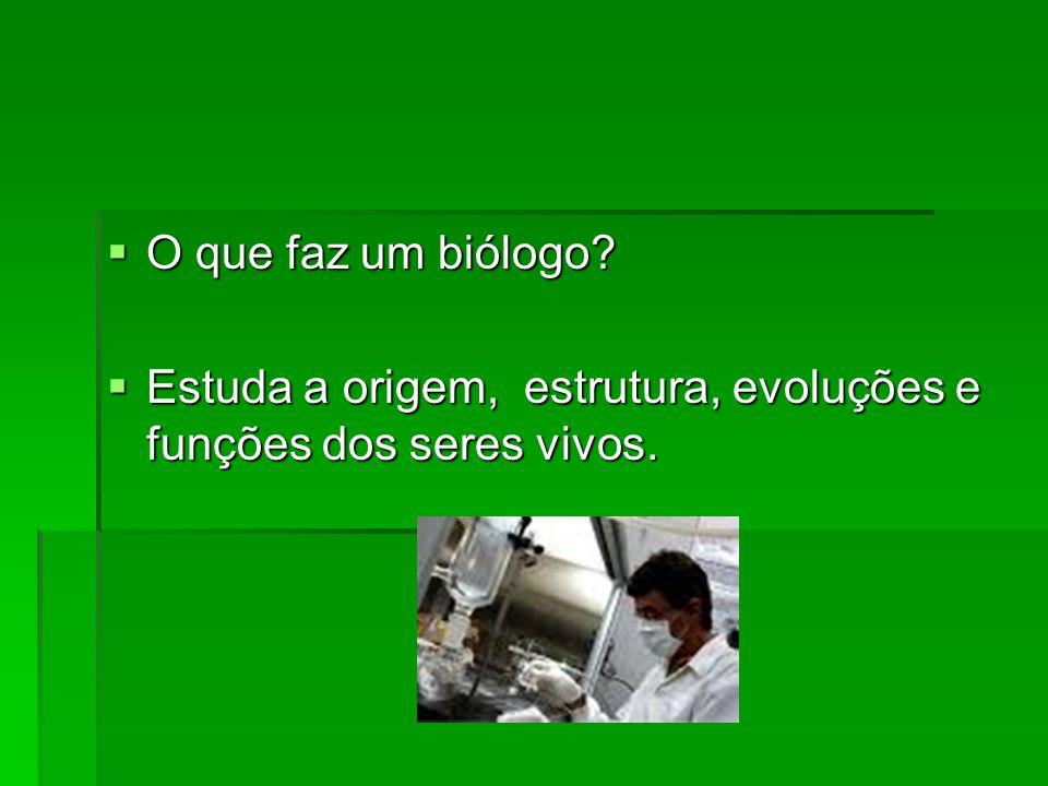 O que faz um biólogo? O que faz um biólogo? Estuda a origem, estrutura, evoluções e funções dos seres vivos. Estuda a origem, estrutura, evoluções e f
