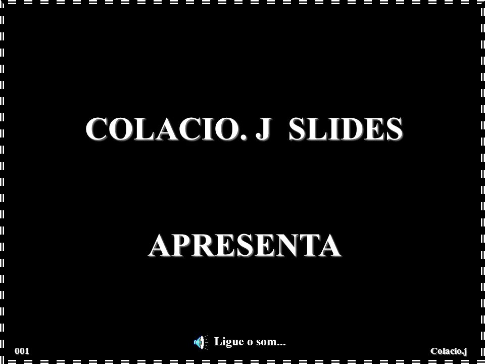 Colacio.j COLACIO. J SLIDES APRESENTA Ligue o som... 001 001