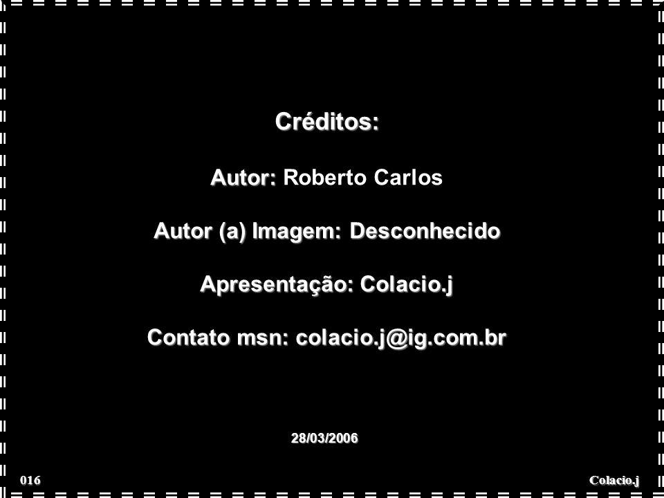 Colacio.j Créditos: Autor: Autor: Roberto Carlos Autor (a) Imagem: Desconhecido Apresentação: Colacio.j Contato msn: colacio.j@ig.com.br 28/03/2006 016 016