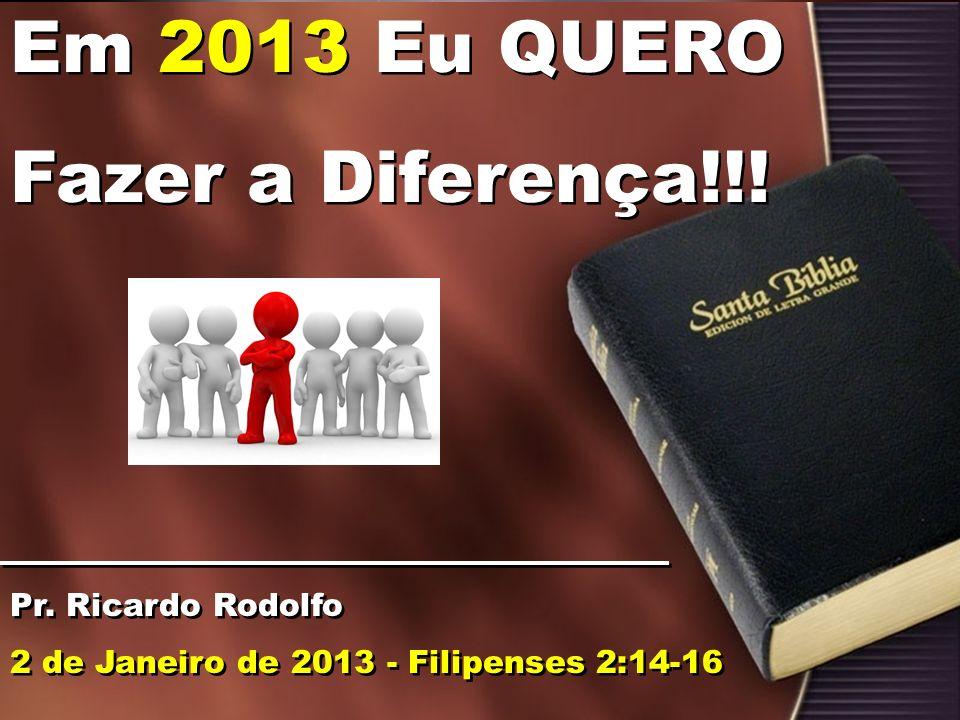 Em 2013 Eu QUERO Fazer a Diferença!!! Pr. Ricardo Rodolfo 2 de Janeiro de 2013 - Filipenses 2:14-16 Em 2013 Eu QUERO Fazer a Diferença!!! Pr. Ricardo