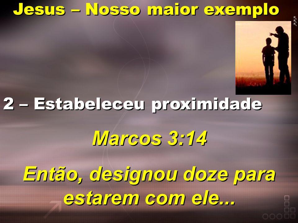 Jesus – Nosso maior exemplo 2 – Estabeleceu proximidade Marcos 3:14 Então, designou doze para estarem com ele... 2 – Estabeleceu proximidade Marcos 3:
