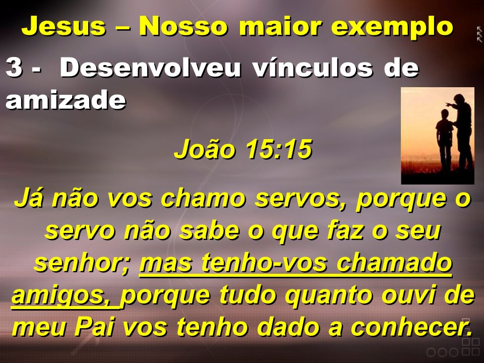Jesus – Nosso maior exemplo 3 - Desenvolveu vínculos de amizade João 15:15 Já não vos chamo servos, porque o servo não sabe o que faz o seu senhor; ma