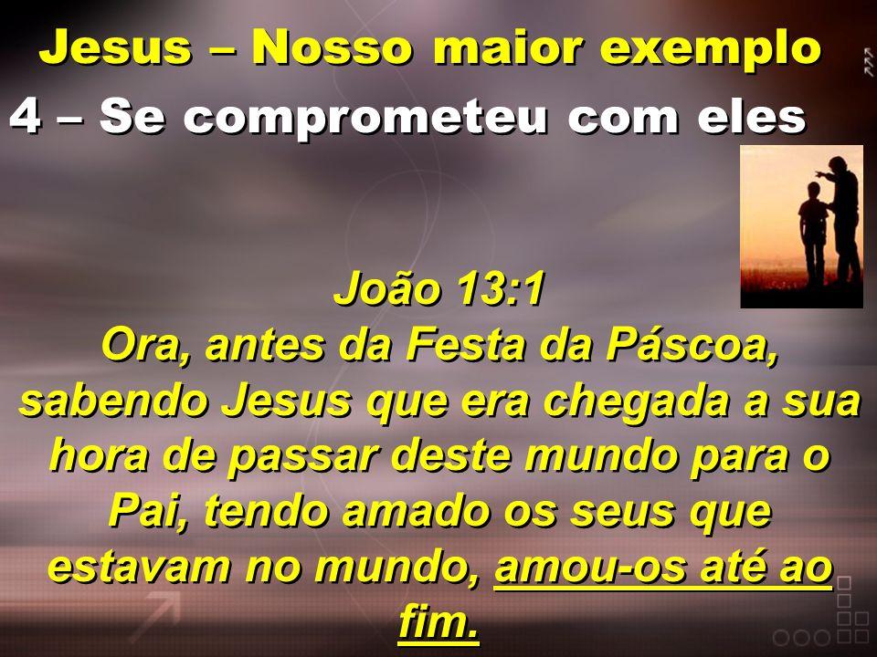 Jesus – Nosso maior exemplo 4 – Se comprometeu com eles João 13:1 Ora, antes da Festa da Páscoa, sabendo Jesus que era chegada a sua hora de passar de