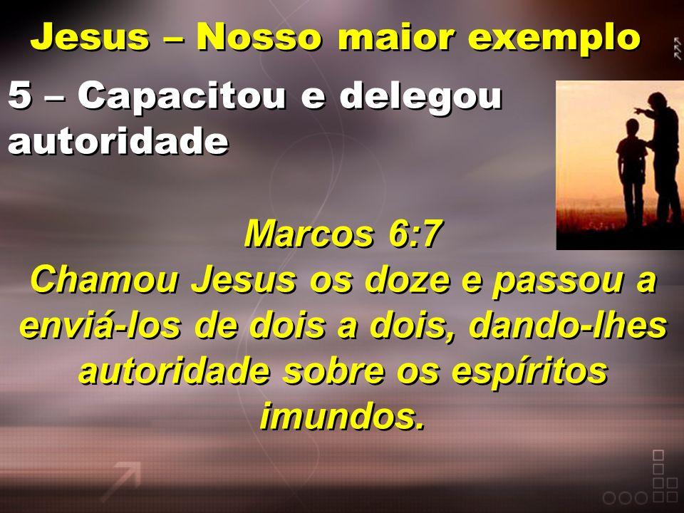 Jesus – Nosso maior exemplo 5 – Capacitou e delegou autoridade Marcos 6:7 Chamou Jesus os doze e passou a enviá-los de dois a dois, dando-lhes autorid