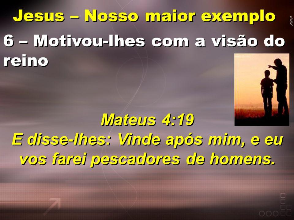 Jesus – Nosso maior exemplo 6 – Motivou-lhes com a visão do reino Mateus 4:19 E disse-lhes: Vinde após mim, e eu vos farei pescadores de homens. 6 – M