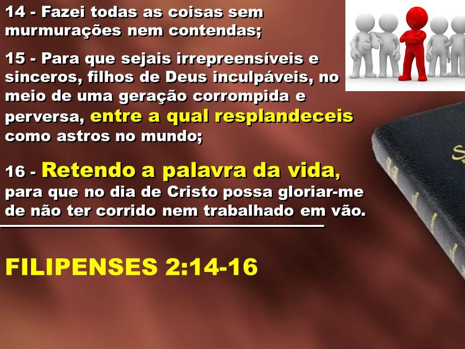 14 - Fazei todas as coisas sem murmurações nem contendas; 15 - Para que sejais irrepreensíveis e sinceros, filhos de Deus inculpáveis, no meio de uma