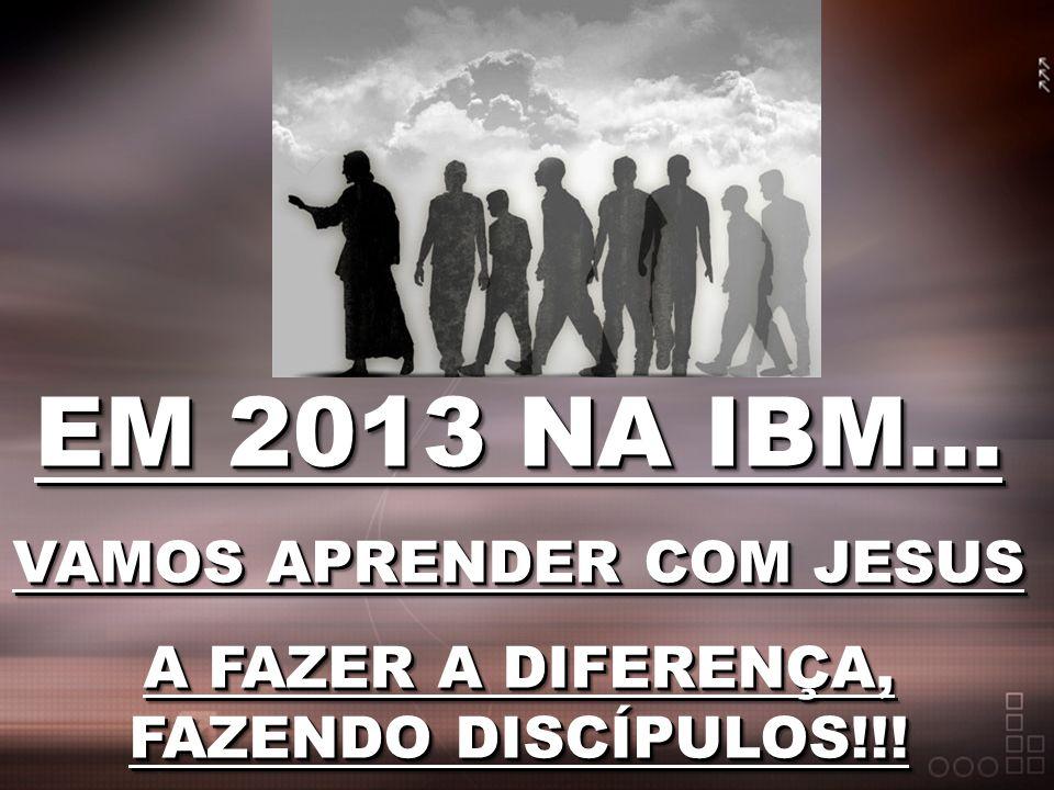 EM 2013 NA IBM... VAMOS APRENDER COM JESUS A FAZER A DIFERENÇA, FAZENDO DISCÍPULOS!!! EM 2013 NA IBM... VAMOS APRENDER COM JESUS A FAZER A DIFERENÇA,