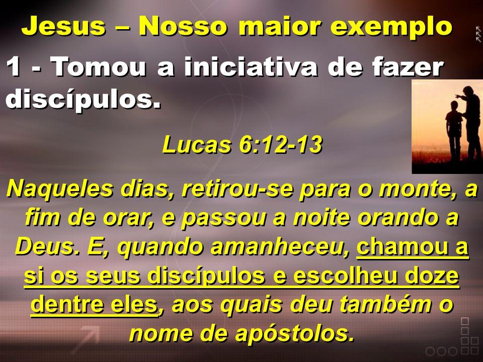 Jesus – Nosso maior exemplo Jesus – Nosso maior exemplo 1 - Tomou a iniciativa de fazer discípulos. Lucas 6:12-13 Naqueles dias, retirou-se para o mon