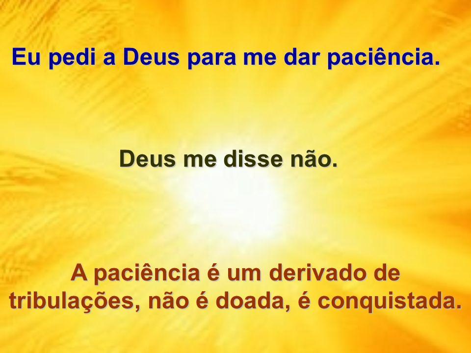 Eu pedi a Deus para me dar paciência. Eu pedi a Deus para me dar paciência. A paciência é um derivado de tribulações, não é doada, é conquistada. Deus
