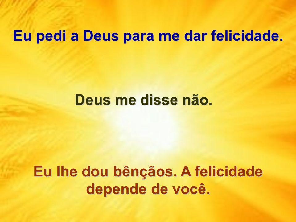 Eu pedi a Deus para me dar felicidade. Eu lhe dou bênçãos. A felicidade depende de você. Deus me disse não.