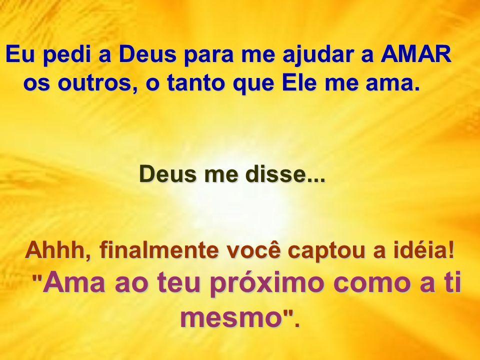 Eu pedi a Deus para me ajudar a AMAR os outros, o tanto que Ele me ama. Ahhh, finalmente você captou a idéia!
