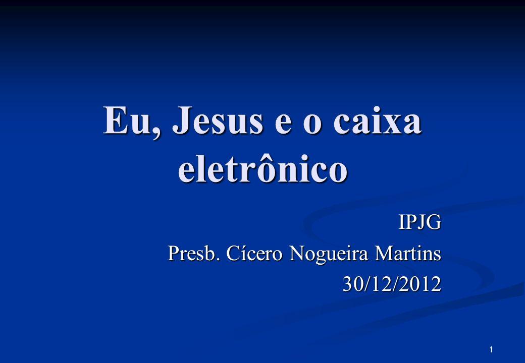 Eu, Jesus e o caixa eletrônico IPJG Presb. Cícero Nogueira Martins 30/12/2012 1