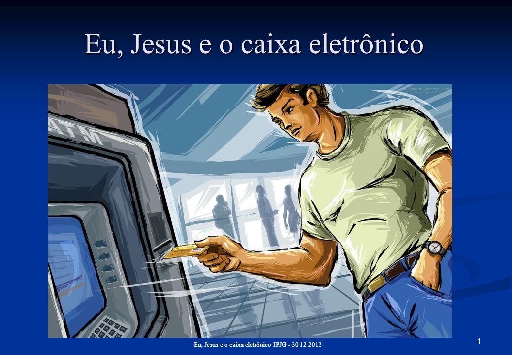 1 Eu, Jesus e o caixa eletrônico IPJG - 30 12 2012 Eu, Jesus e o caixa eletrônico