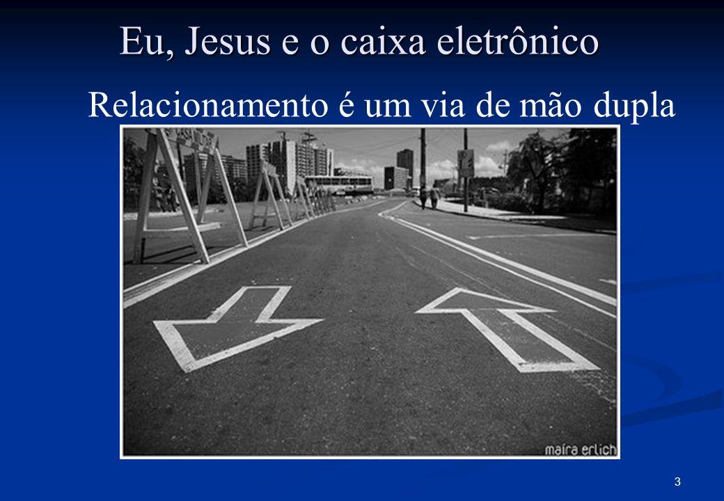 3 Relacionamento é um via de mão dupla Eu, Jesus e o caixa eletrônico