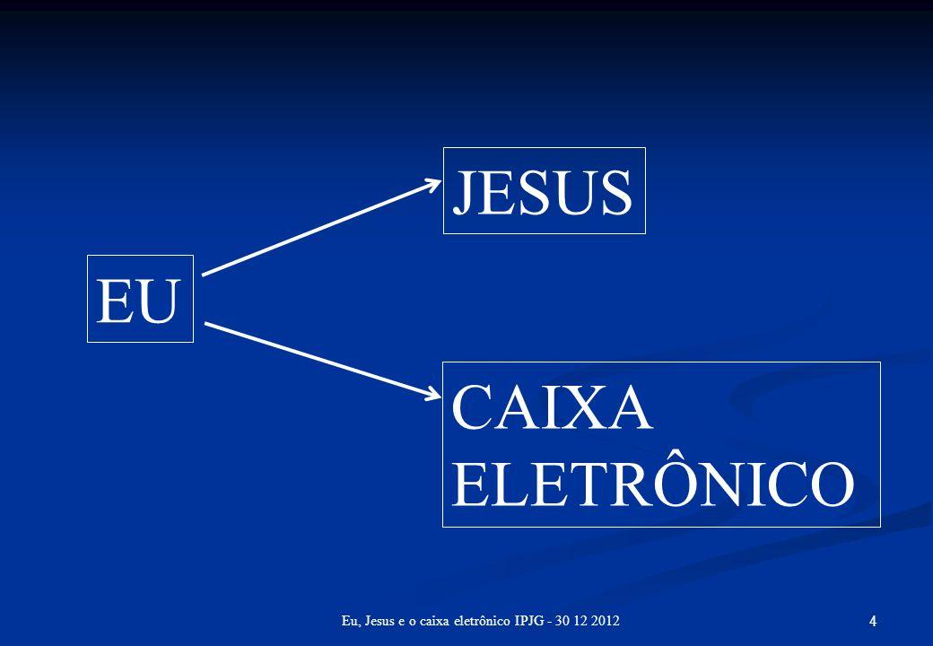 4 Eu, Jesus e o caixa eletrônico IPJG - 30 12 2012 EU JESUS CAIXA ELETRÔNICO