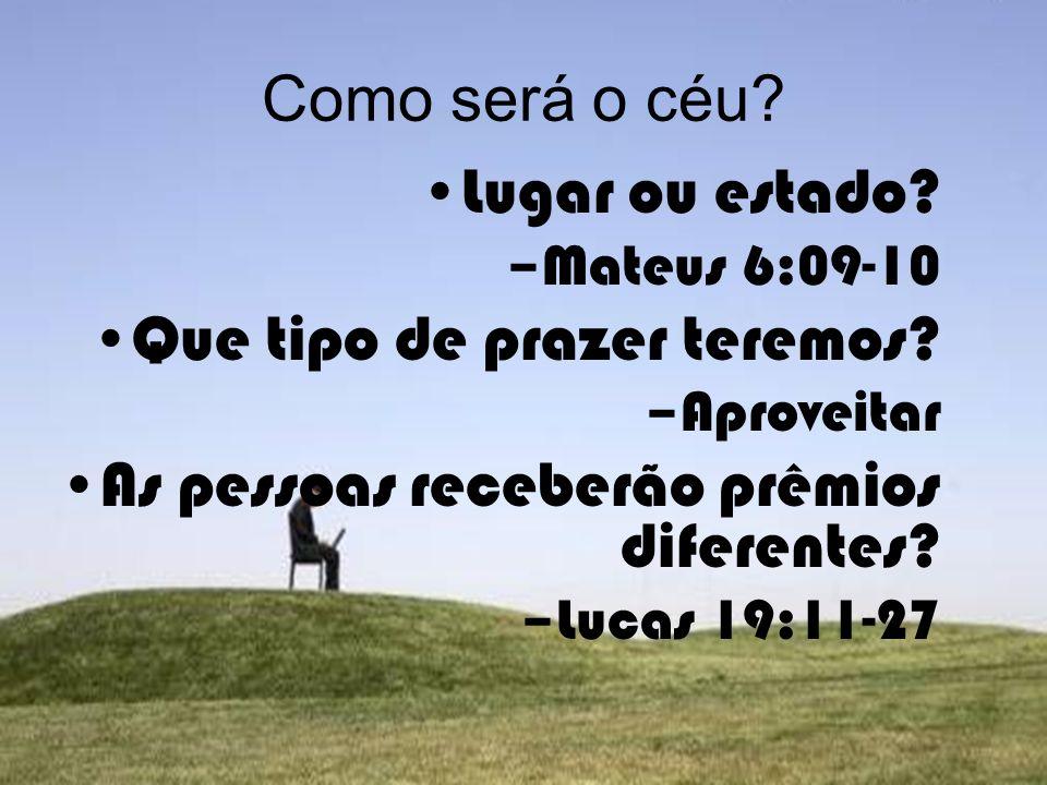 Como será o céu? Lugar ou estado? –M–Mateus 6:09-10 Que tipo de prazer teremos? –A–Aproveitar As pessoas receberão prêmios diferentes? –L–Lucas 19:11-