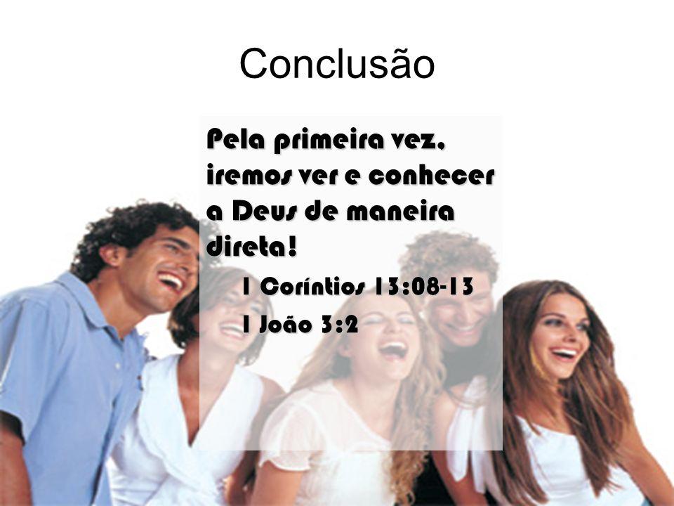 Conclusão Pela primeira vez, iremos ver e conhecer a Deus de maneira direta! 1 Coríntios 13:08-13 1 João 3:2
